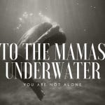 To The Mamas Underwater